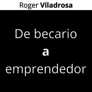 De becario a emprendedor - Roger Viladrosa